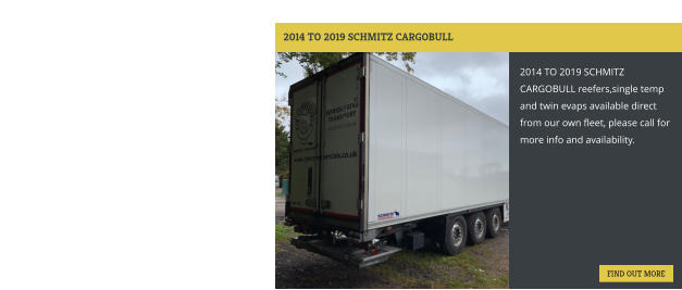 2014 TO 2019 SCHMITZ CARGOBULL 2014 TO 2019 SCHMITZ CARGOBULL reefers,single temp and twin evaps available direct from our own fleet, please call for more info and availability. FIND OUT MORE FIND OUT MORE